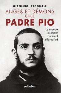Gianluigi Pasquale - Anges et démons chez Padre Pio - Le monde intérieur du saint stigmatisé.