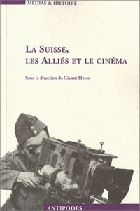 Gianni Haver et  Collectif - La Suisse, les alliés et le cinéma. - Propagande et représentation, 1939-1945.