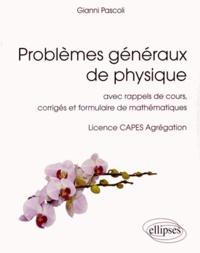 Gianni Pascoli - Problèmes généraux de physique - Avec rappels de cours, corrigés et formulaire de mathématiques. Licence, CAPES, Agrégation.