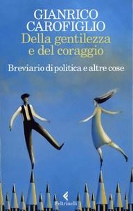 Gianrico Carofiglio - Della gentilezza e del coraggio - Breviario di politica e altre cose.
