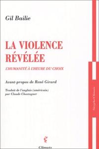 Gil Bailie - La violence révélée - L'humanité à l'heure du choix.