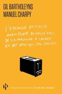 Gil Bartholeyns et Manuel Charpy - L'étrange et folle histoire du grille-pain, de la machine à coudre et de ceux qui s'en servent.