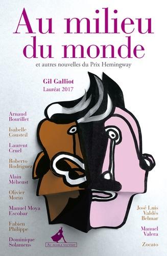Gil Galliot - Au milieu du monde et autres nouvelles du Prix Hemingway 2017.