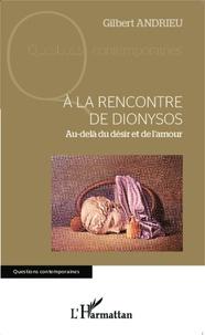 Gilbert Andrieu - A la rencontre de Dionysos - Au-delà du désir et de l'amour.
