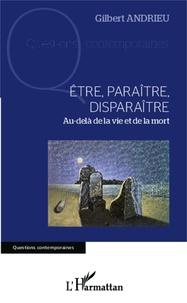 Gilbert Andrieu - Etre, paraître, disparaître - Au-delà de la vie et de la mort.