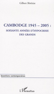 Gilbert Béréziat - Cambodge 1945-2005 : soixante années d'hypocrisie des grands.