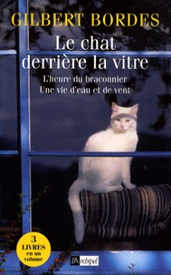Gilbert Bordes - Le chat derrière la vitre ; L'heure du braconnier ; Une vie d'eau et de vent.