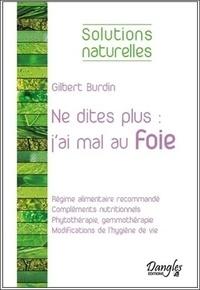 """Gilbert Burdin - Ne dites plus : """"j'ai mal au foie"""" - Alimentation, compléments nutritionnels, phytothérapie, hygiène de vie."""