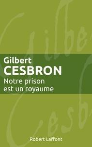 Gilbert Cesbron - Notre prison est un royaume - ne.