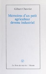 Gilbert Chevrier - Mémoires d'un petit agriculteur devenu industriel.