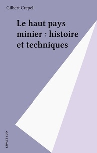 Gilbert Crepel - Le haut pays minier : histoire et techniques.