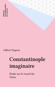 Gilbert Dagron - Constantinople imaginaire - Étude sur le recueil des Patria.