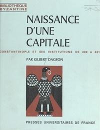 Gilbert Dagron et Paul Lemerle - Naissance d'une capitale - Constantinople et ses institutions de 330 à 451.