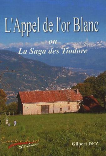 Gilbert Dez - L'appel de l'or blanc - Ou La saga des Tiodore.