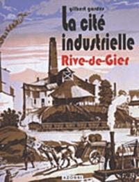 Gilbert Gardes - La Cité Industrielle Rive-de-Gier - Mémoire d'un patrimoine.