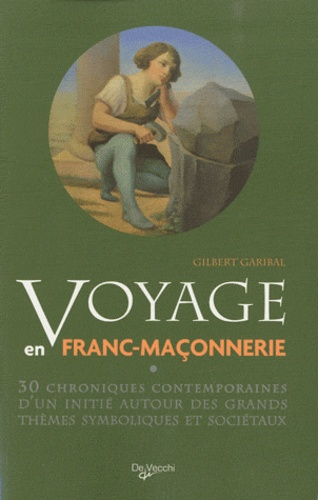 Gilbert Garibal - Voyage en franc-maçonnerie - 30 chroniques contemporaines d'un initié autour des grands thèmes symboliques et sociétaux.