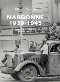 Gilbert Gaudin - Narbonne 1939-1945 - Une ville du midi dans la guerre.