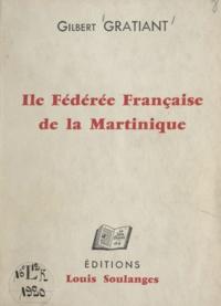 Gilbert Gratiant - Île fédérée française de la Martinique - Écrit de morale politique destiné à la France essentielle et démocratique et à ce million d'hommes, de femmes et d'enfants qui peuplent la Guadeloupe, la Martinique, la Guyane et la Réunion.