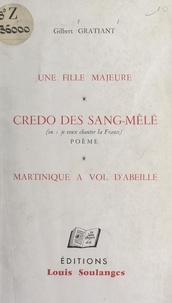 Gilbert Gratiant - Une fille majeure - Suivi de Credo des sang-mêlé (ou Je veux chanter la France), poème. Suivi de Martinique à vol d'abeille.