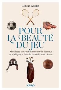 Gilbert Grellet - Pour la beauté du jeu - Manifeste pour un minimum de décence et d'élégance dans le sport de haut niveau.