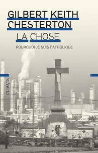 Gilbert-Keith Chesterton - La chose - Pourquoi je suis catholique.