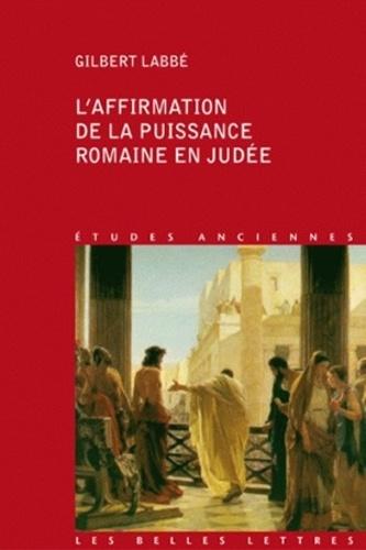 Gilbert Labbé - L'affirmation de la puissance romaine en Judée (63a.C.-136 p.C.).