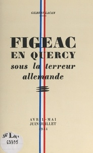 Gilbert Lacan - Figeac en Quercy sous la terreur allemande - Avril-mai-juin-juillet 1944.