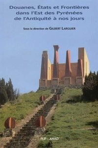Gilbert Larguier - Douanes, Etats et Frontières dans l'Est des Pyrénées de l'Antiquité à nos jours.