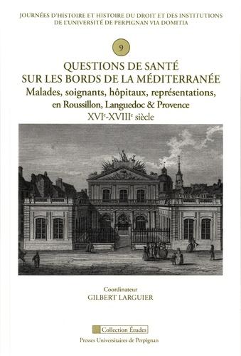Questions de santé sur les bords de la Méditerranée. Malades, soignants, hôpitaux, représentations, en Roussillon, Languedoc et Provence (XVIe-XVIIIe siècle)