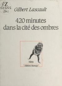Gilbert Lascault - 420 minutes dans la cité des ombres.