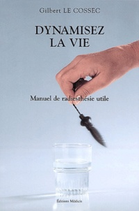 Gilbert Le Cossec - Dynamisez la vie - Manuel de radiesthésie utile.