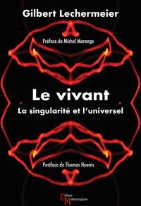 Gilbert Lechermeier - Le vivant - La singularité et l'universel.