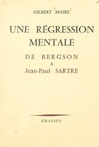 Gilbert Maire et René Gillouin - Une régression mentale d'Henri Bergson à Jean-Paul Sartre.