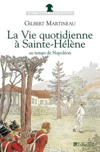 Gilbert Martineau - La vie quotidienne à Sainte-Hélène au temps de Napoléon.