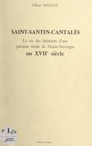 Gilbert Maugue et Jean-Eric Iung - Saint-Santin-Cantalès - La vie des habitants d'une paroisse rurale de Haute-Auvergne au XVIIe siècle.
