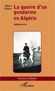 Gilbert Maurel - La guerre d'un gendarme en Algérie - Soldat de la loi.