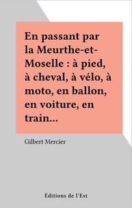 Gilbert Mercier - En passant par la Meurthe-et-Moselle : à pied, à cheval, à vélo, à moto, en ballon, en voiture, en train….