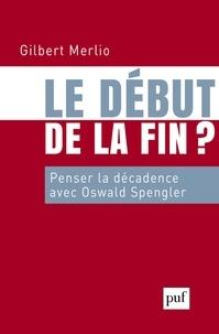 Gilbert Merlio - Le début de la fin ? - Penser la décadence avec Oswald Spengler.