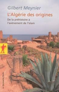 Gilbert Meynier - L'Algérie des origines - De la préhistoire à l'avènement de l'islam.