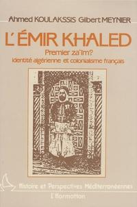 Gilbert Meynier et Ahmed Koulakssis - L'émir Khaled, premier za'îm ? - Identité algérienne et colonialisme français.