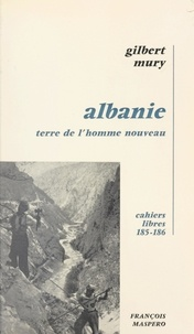 Gilbert Mury - Albanie, terre de l'homme nouveau.