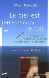 Gilbert Naccache - Le ciel est par-dessus le toit - Nouvelles, contes et poèmes de prison et d'ailleurs.