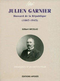 Gilbert Nicolas - Moi, Julien Garnier, hussard de la République - 1867-1945, mémoires d'un instituteur.