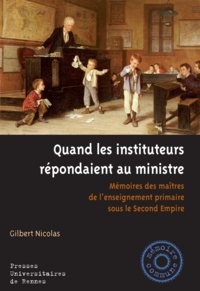 Gilbert Nicolas - Quand les instituteurs répondaient au ministre - Mémoires des maîtres de l'enseignement primaire sous le second empire.