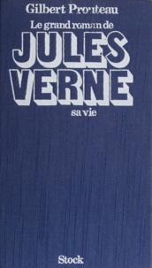Gilbert Prouteau - Le Grand roman de Jules Verne : sa vie.