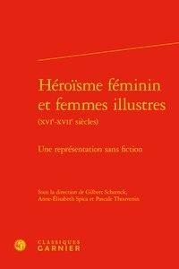 Gilbert Schrenck et Anne-Elisabeth Spica - Héroïsme féminin et femmes illustrés (XVIe-XVIIe siecles) - Une représentation sans fiction.