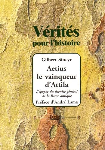 Gilbert Sincyr - Aetius, le vainqueur d'Attila - L'épopée du dernier général de la Rome antique.