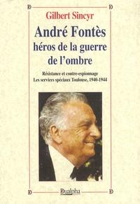 Gilbert Sincyr - André Fontès héros de la guerre de l'ombre - Résistance et contre-espionnage, Les services spéciaux à Toulouse 1940-1944.