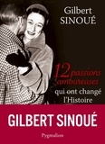 Gilbert Sinoué - 12 passions amoureuses qui ont changé l'Histoire.