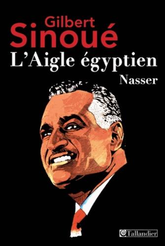 Gilbert Sinoué - L'Aigle égyptien, Nasser.